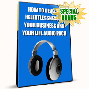 Special Bonuses - January 2017 - How To Develop Relentlessness In Your Business And Your Life Audio Pack