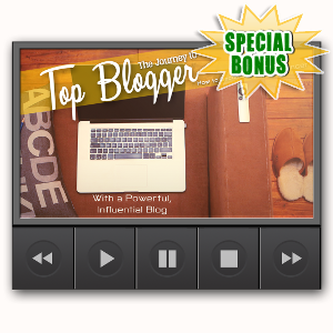 Special Bonuses - July 2017 - The Journey To Top Blogger Video Upgrade